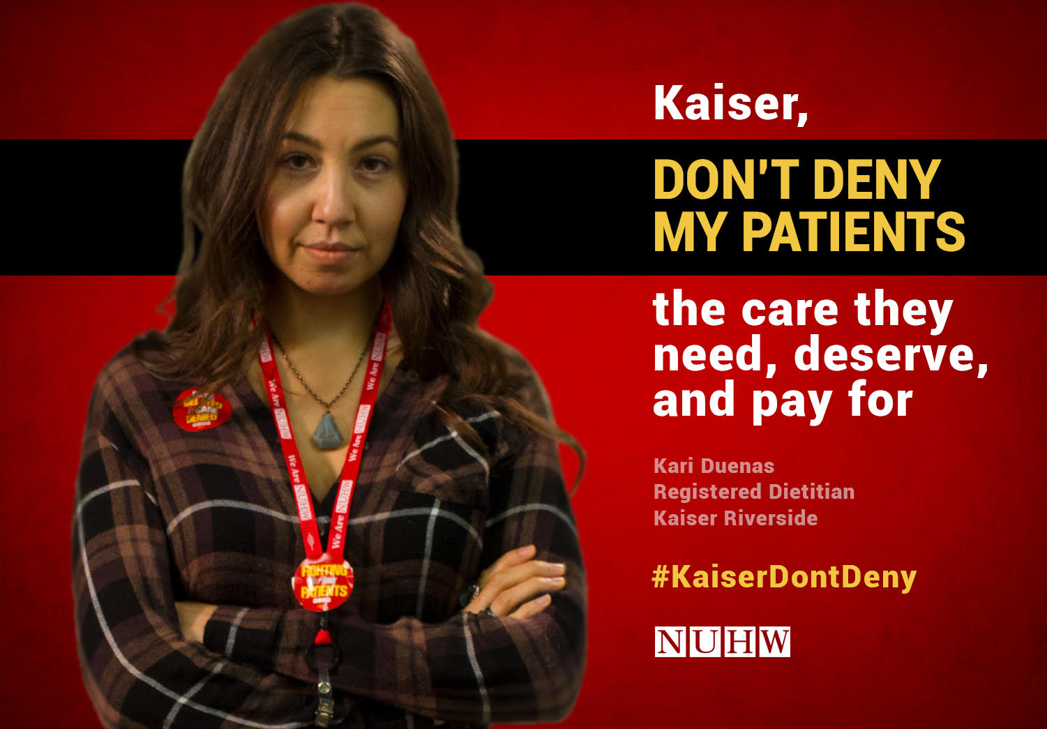 Kaiser, don't deny my patients the care they need, deserve, and pay for. -- Kari Duenas, Registered Dietitian, Kaiser Riverside