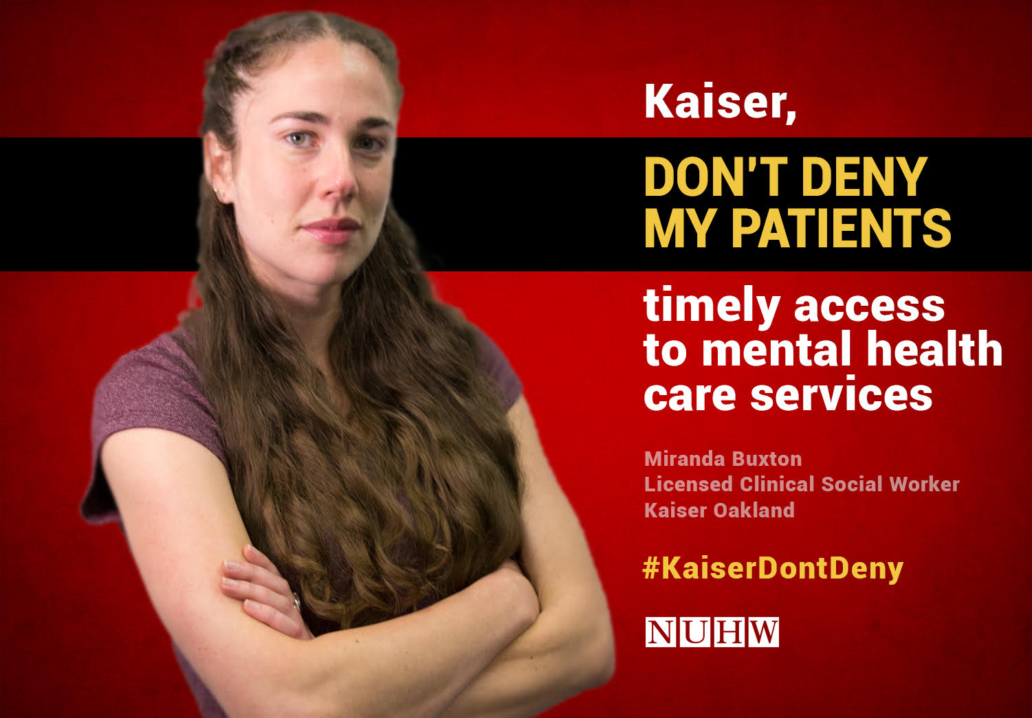 Kaiser, don't deny my patients timely access to mental health care services. -- Miranda Buxton, Licensed Clinical Social Worker, Kaiser Oakland