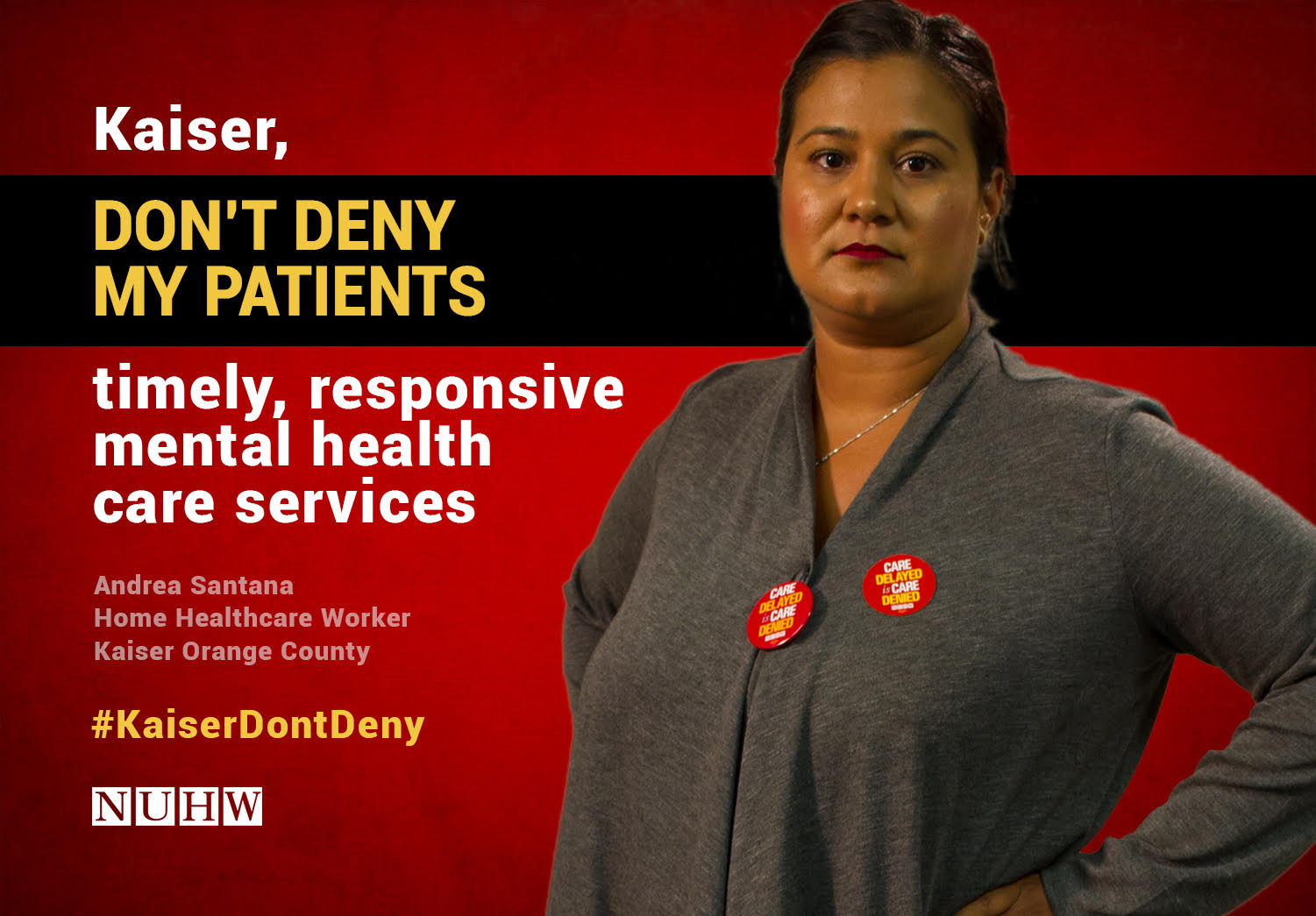 Kaiser, don't deny my patients timely, responsive mental health care services. -- Andrea Santana, Medical Social Worker, Kaiser Orange County
