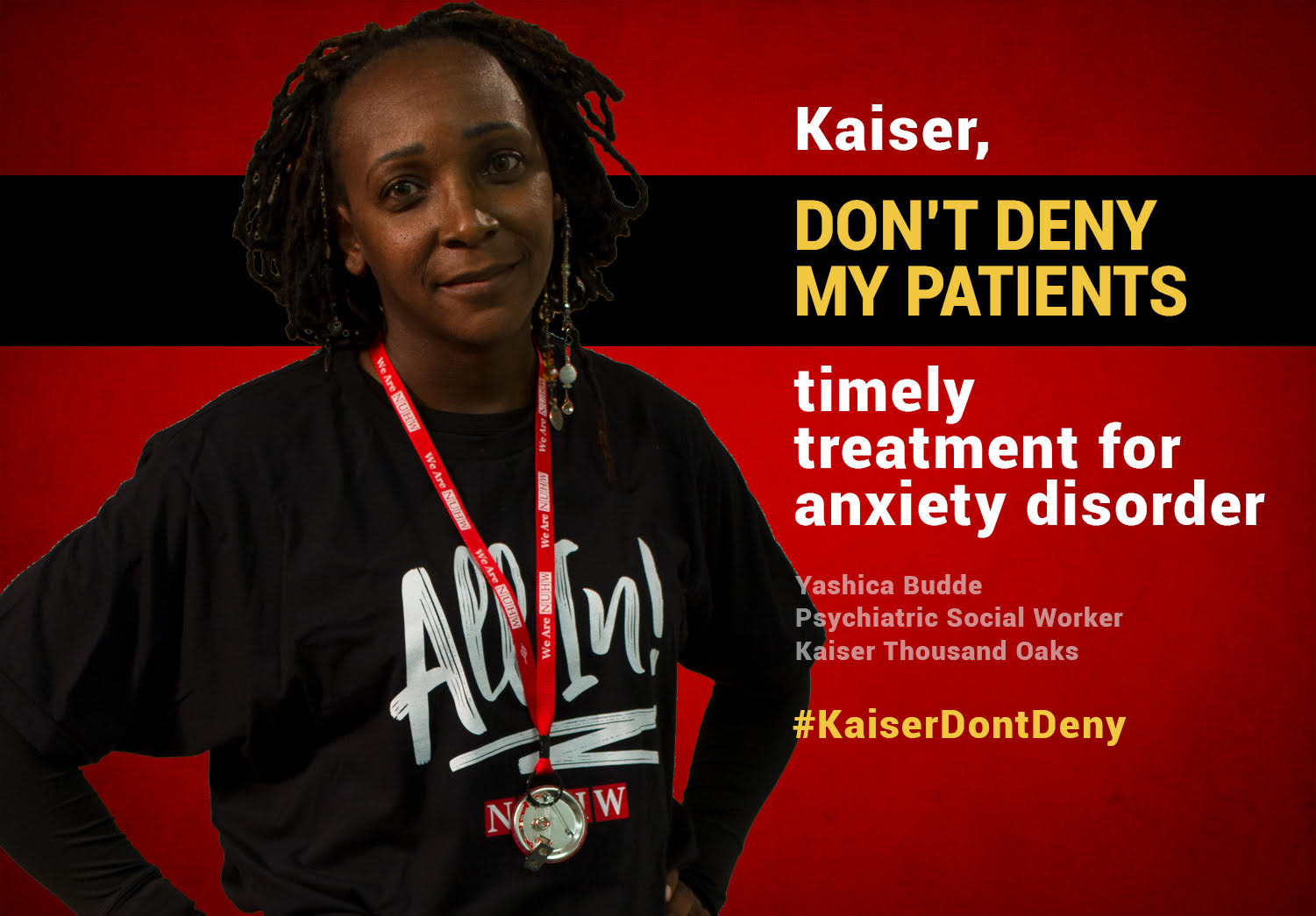 Kaiser, don't deny my patients timely treatment for anxiety disorder. -- Yashica Budde, Psychiatric Social Worker, Kaiser Thousand Oaks